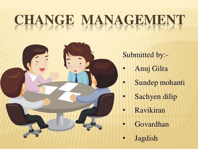 CHANGE MANAGEMENT Submitted by:•  Anuj Gilra  •  Sundep mohanti  •  Sachyen dilip  •  Ravikiran  •  Govardhan  •  Jagdish