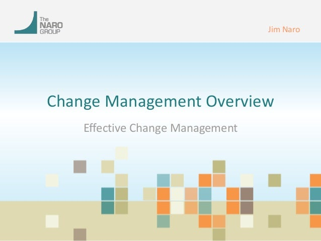 Change Management Overview  Effective Change Management  Jim Naro