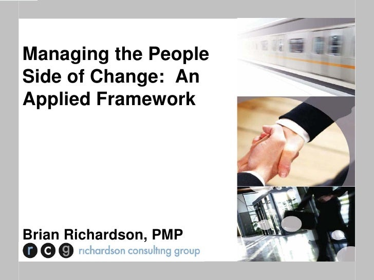 Managing the PeopleSide of Change: AnApplied FrameworkBrian Richardson, PMP