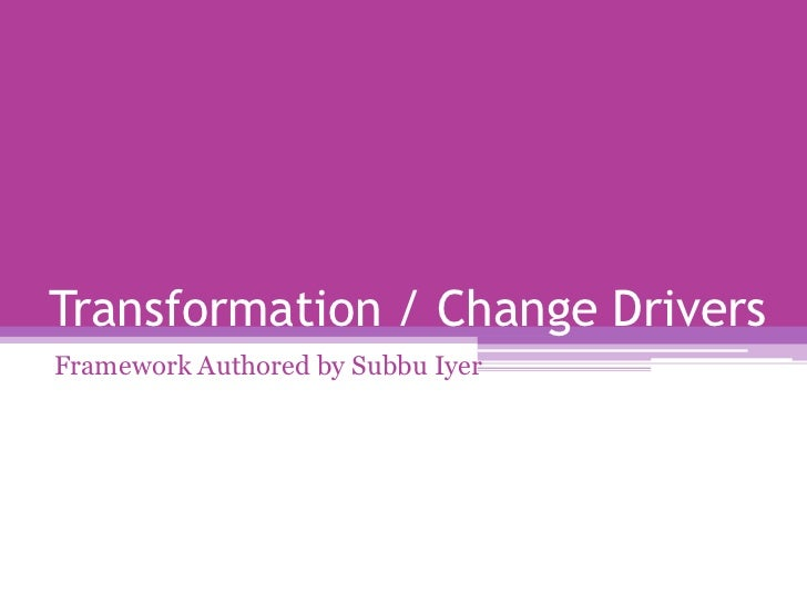 Transformation / Change Drivers<br />Framework Authored by Subbu Iyer<br />