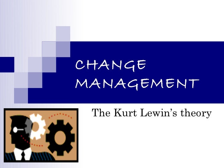 the kurt lewin of change management Change management theory of kurt lewins 1 changemanagement the kurt lewin's theory 2 why changeimprove company image respond to environment to tackle competition be the best in business.