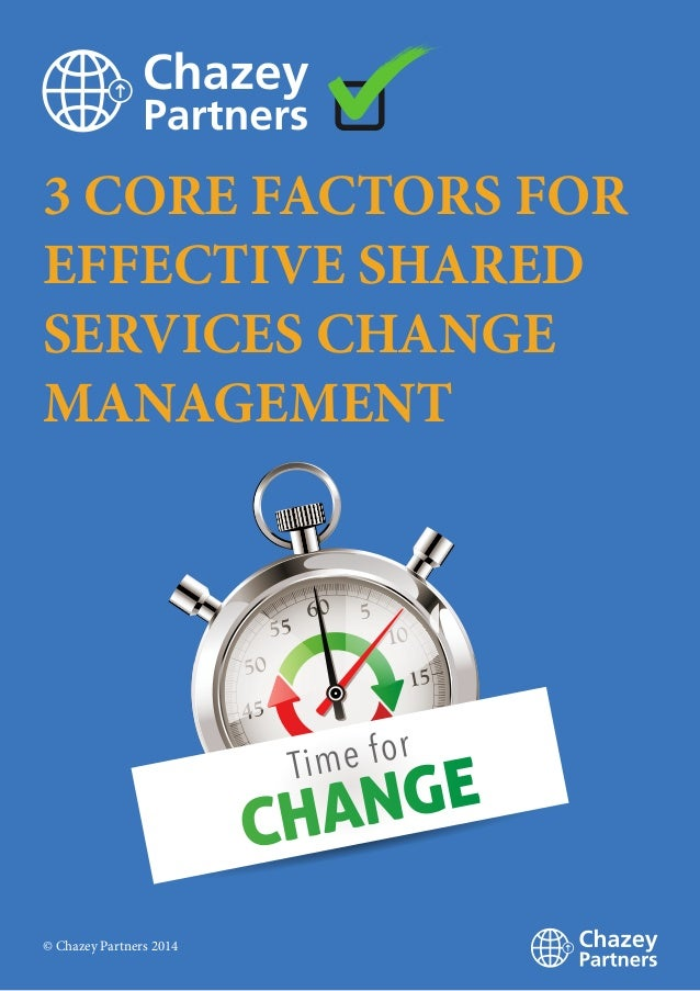 3 CORE FACTORS FOR EFFECTIVE SHARED SERVICES CHANGE MANAGEMENT © Chazey Partners 2014
