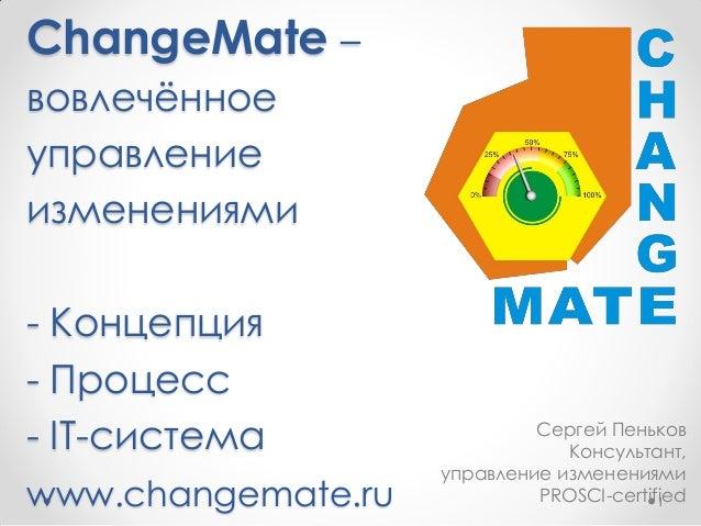 ChangeMate – вовлечѐнное управление изменениями - Концепция - Процесс - IT-система www.changemate.ru 1 Сергей Пеньков Конс...