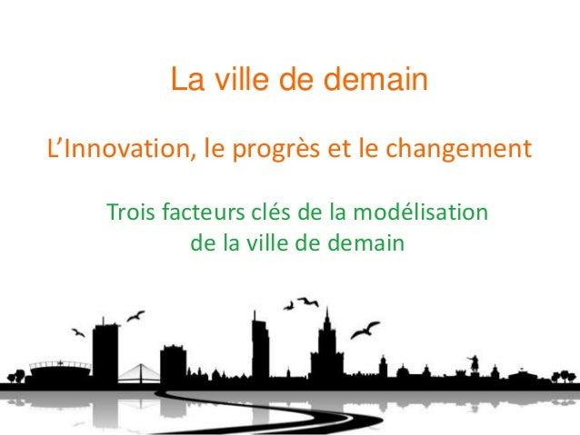L'Innovation, le progrès et le changement Trois facteurs clés de la modélisation de la ville de demain La ville de demain