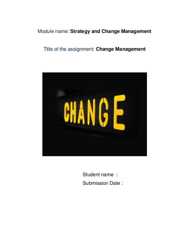 Module name: Strategy and Change Management  Title of the assignment: Change Management                  Student name :   ...