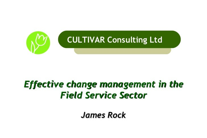 Effective change management in the Field Service Sector James Rock CULTIVAR Consulting Ltd