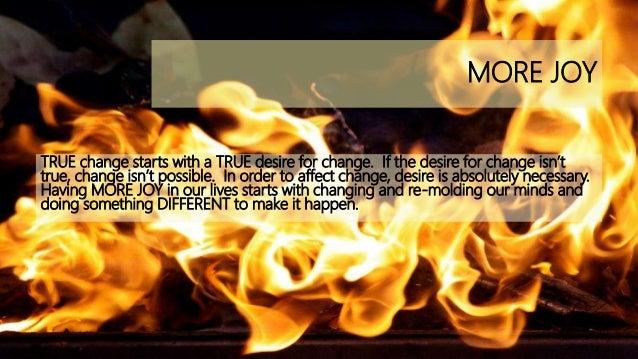 MORE JOY TRUE change starts with a TRUE desire for change. If the desire for change isn't true, change isn't possible. In ...