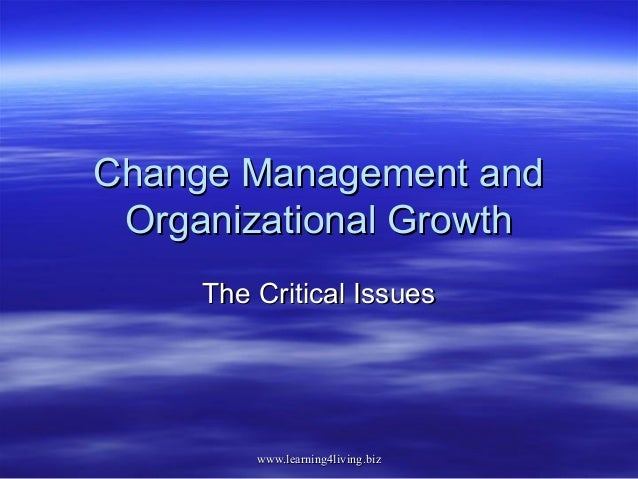 Change Management and Organizational Growth     The Critical Issues         www.learning4living.biz
