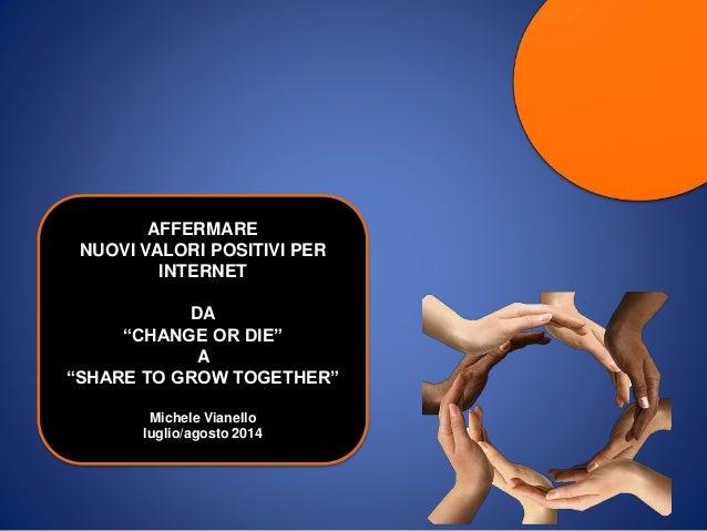 """AFFERMARE NUOVI VALORI POSITIVI PER INTERNET DA """"CHANGE OR DIE"""" A """"SHARE TO GROW TOGETHER"""" Michele Vianello luglio/agosto ..."""