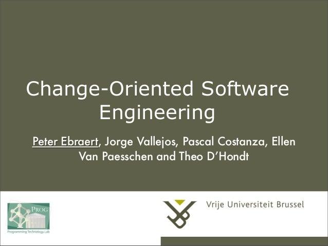 Change-Oriented Software Engineering Peter Ebraert, Jorge Vallejos, Pascal Costanza, Ellen Van Paesschen and Theo D'Hondt