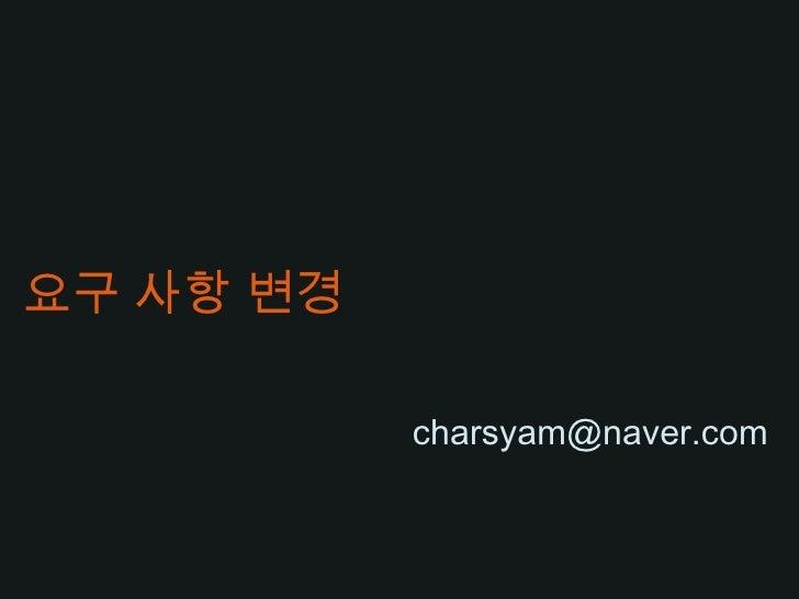 요구 사항 변경<br />charsyam@naver.com<br />