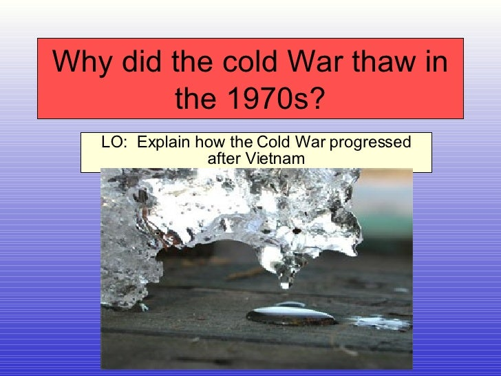 Why did the cold War thaw in the 1970s? LO:  Explain how the Cold War progressed after Vietnam