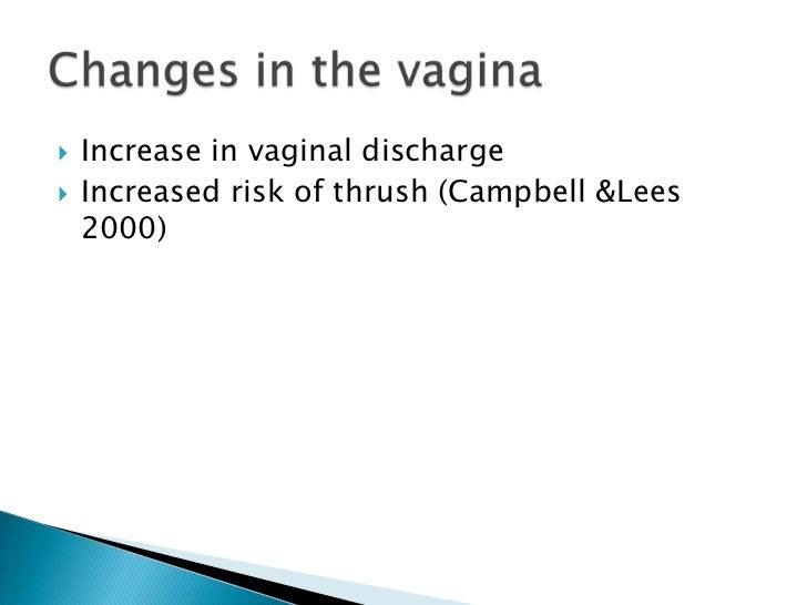 Increase in vaginal discharge<br />Increased risk of thrush (Campbell &Lees 2000)<br />Changes in the vagina<br />