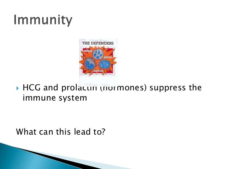 HCG and prolactin (hormones) suppress the immune system<br />What can this lead to?<br />Immunity<br />