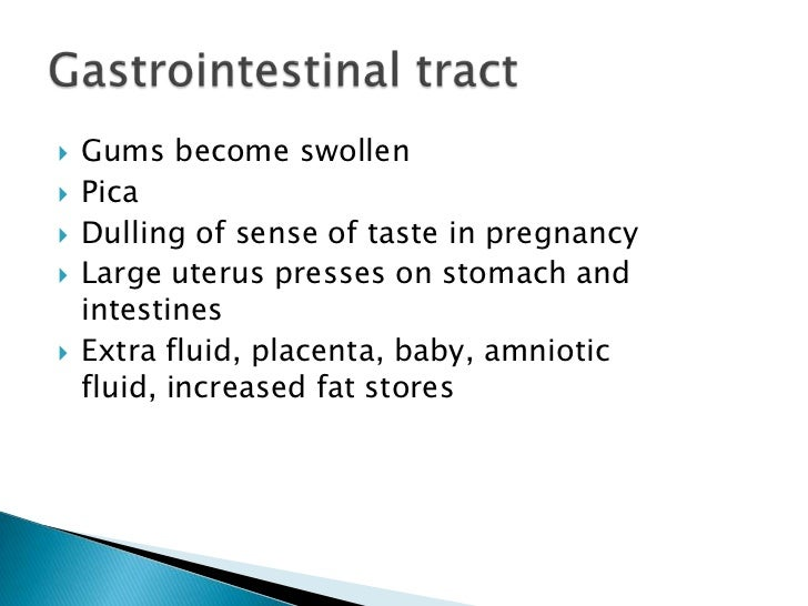 Gums become swollen<br />Pica<br />Dulling of sense of taste in pregnancy<br />Large uterus presses on stomach and intesti...