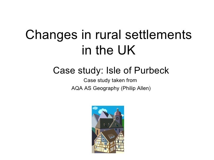 Changes in rural settlements in the UK Case study: Isle of Purbeck Case study taken from  AQA AS Geography (Philip Allen)