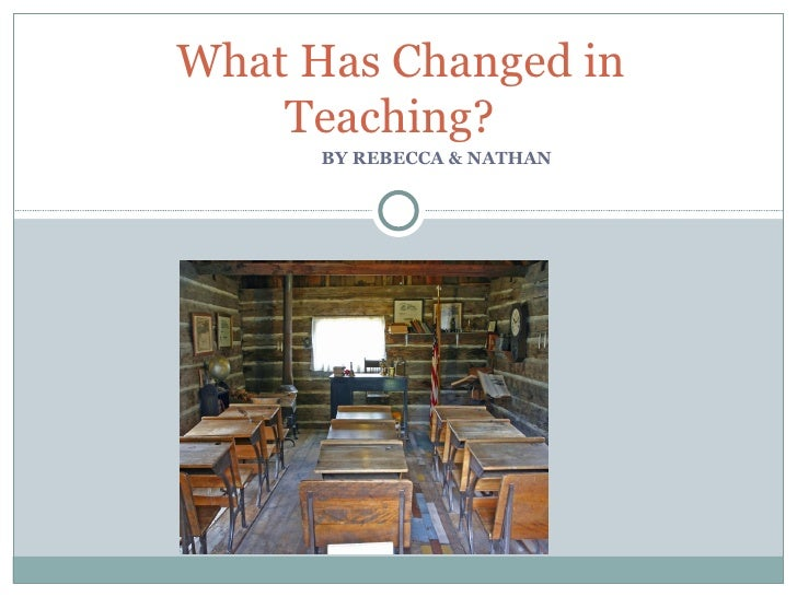 BY REBECCA & NATHAN  What Has Changed in Teaching?
