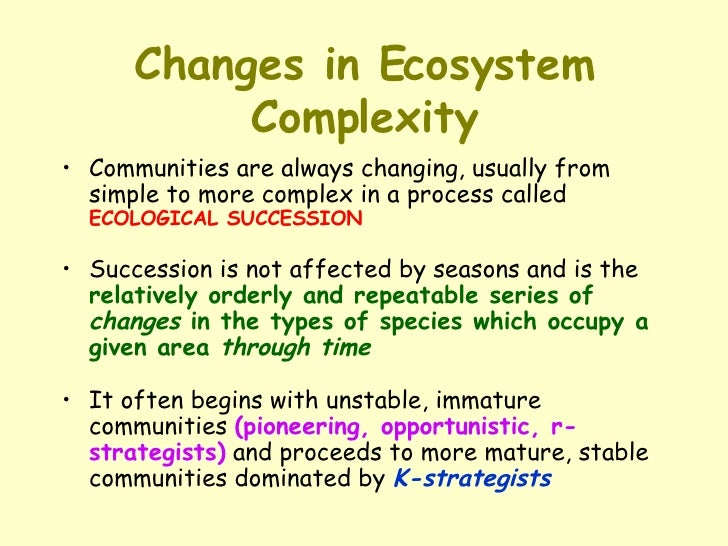Changes in Ecosystem Complexity <ul><li>Communities are always changing, usually from simple to more complex in a process ...