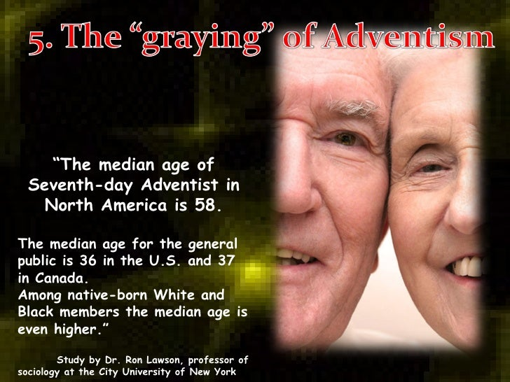 """"""" The median age of Seventh-day Adventist in North America is 58. The median age for the general public is 36 in the U.S. ..."""