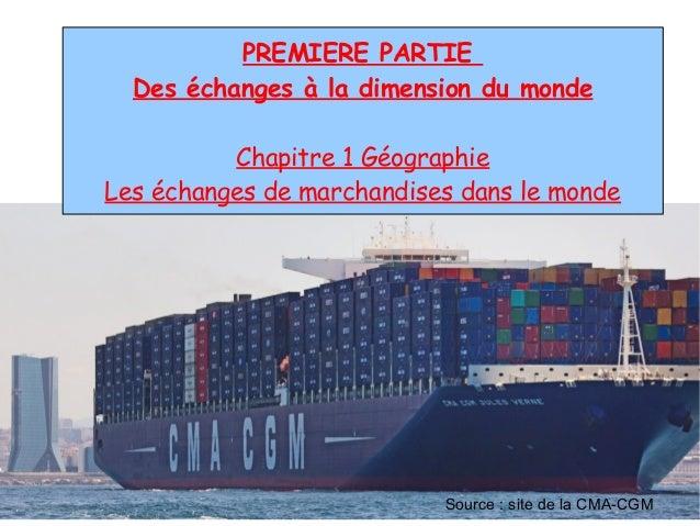 PREMIERE PARTIE Des échanges à la dimension du monde Chapitre 1 Géographie Les échanges de marchandises dans le monde Sour...