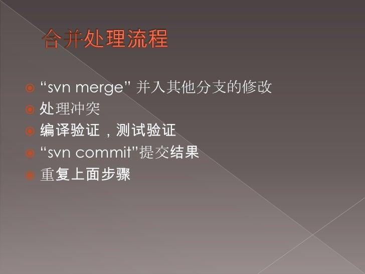 """合并处理流程<br />""""svn merge"""" 并入其他分支的修改<br />处理冲突<br />编译验证,测试验证<br />""""svn commit""""提交结果<br />重复上面步骤<br />"""