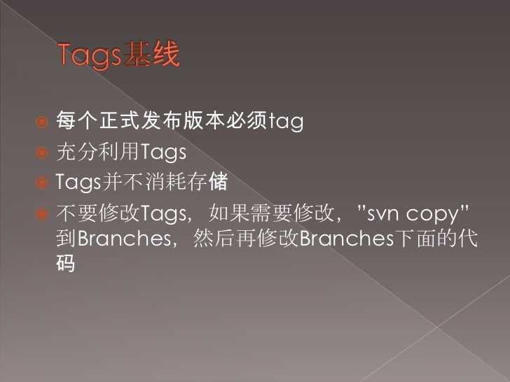 "Tags基线<br />每个正式发布版本必须tag<br />充分利用Tags<br />Tags并不消耗存储<br />不要修改Tags,如果需要修改,""svn copy""到Branches,然后再修改Branches下面的代码<br />"
