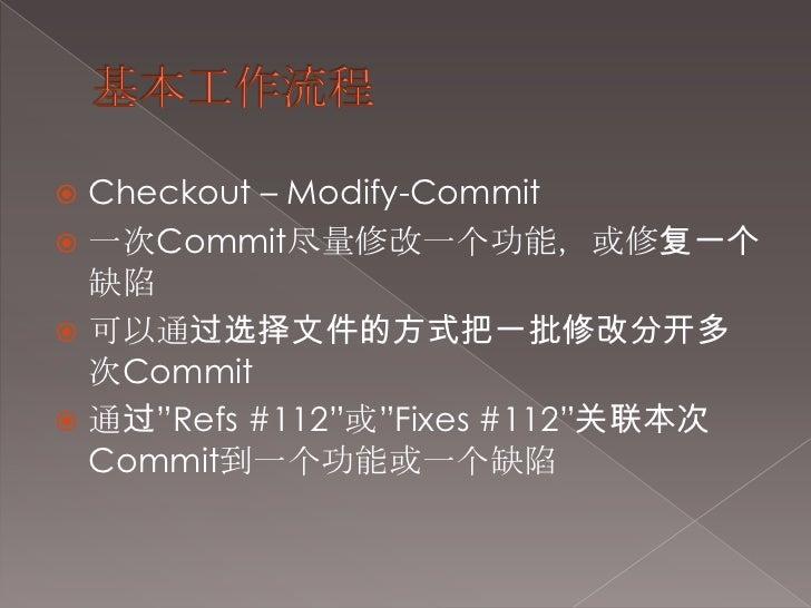 """基本工作流程<br />Checkout – Modify-Commit<br />一次Commit尽量修改一个功能,或修复一个缺陷<br />可以通过选择文件的方式把一批修改分开多次Commit<br />通过""""Refs #112""""或""""Fix..."""