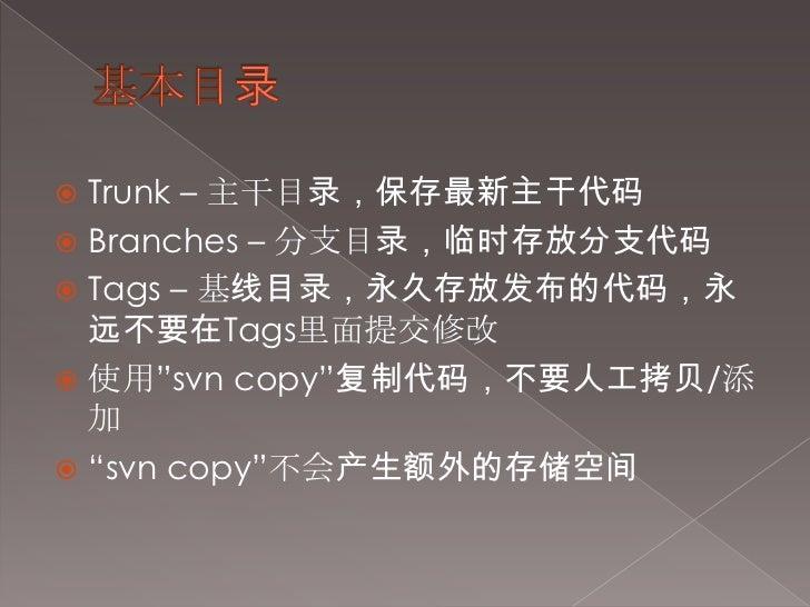 """基本目录<br />Trunk – 主干目录,保存最新主干代码<br />Branches – 分支目录,临时存放分支代码<br />Tags – 基线目录,永久存放发布的代码,永远不要在Tags里面提交修改<br />使用""""svn copy""""..."""
