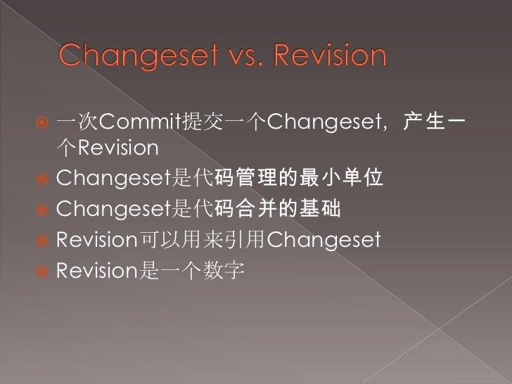Changeset vs. Revision<br />一次Commit提交一个Changeset,产生一个Revision<br />Changeset是代码管理的最小单位<br />Changeset是代码合并的基础<br />Revisi...