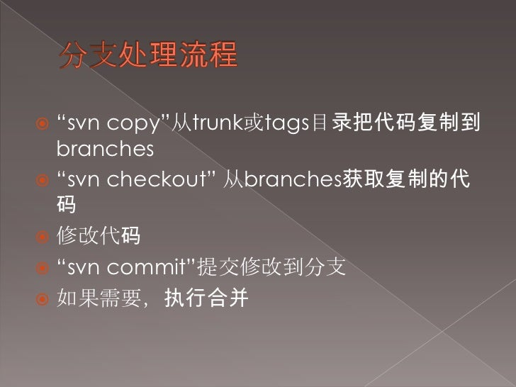 """分支处理流程<br />""""svn copy""""从trunk或tags目录把代码复制到branches<br />""""svn checkout"""" 从branches获取复制的代码<br />修改代码<br />""""svn commit""""提交修改到分支<..."""