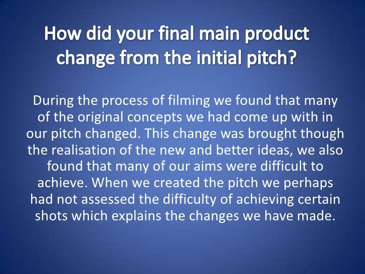 How did your final main product change from the initial pitch?<br />During the process of filming we found that many of th...
