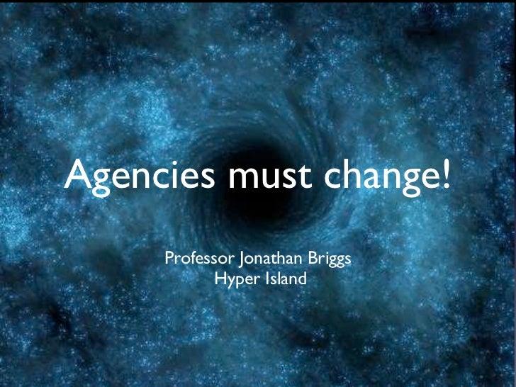 Agencies must change!     Professor Jonathan Briggs            Hyper Island