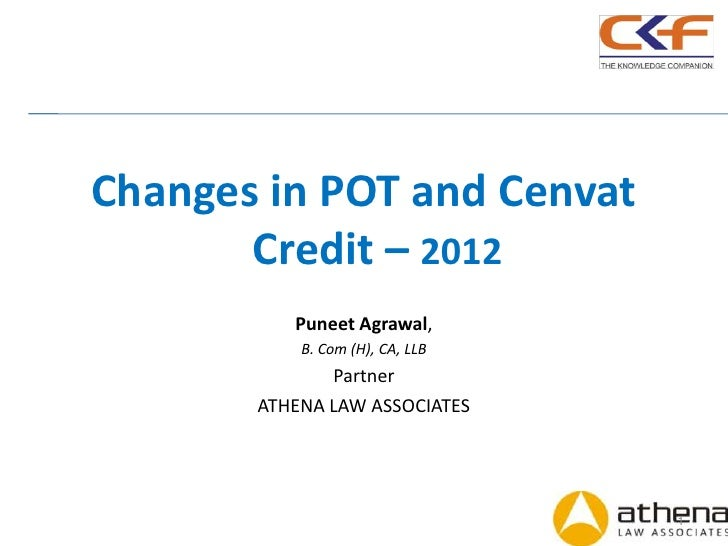 Changes in POT and Cenvat       Credit – 2012          Puneet Agrawal,           B. Com (H), CA, LLB              Partner ...
