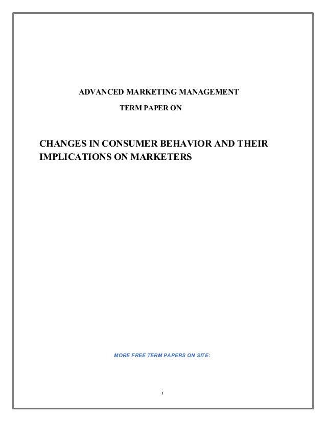 ADVANCED MARKETING MANAGEMENT             TERM PAPER ONCHANGES IN CONSUMER BEHAVIOR AND THEIRIMPLICATIONS ON MARKETERS    ...
