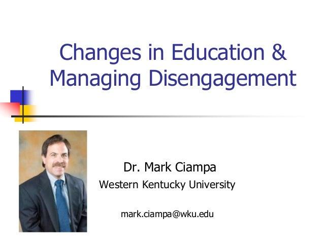 Changes in Education &Managing DisengagementDr. Mark CiampaWestern Kentucky Universitymark.ciampa@wku.edu