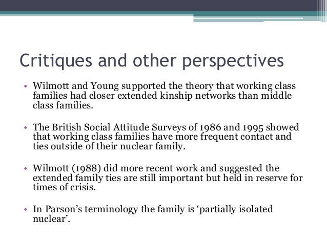 Critiques and other perspectives • Wilmott and Young supported the theory that working class families had closer extended ...