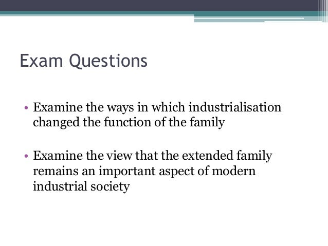 Exam Questions • Examine the ways in which industrialisation changed the function of the family • Examine the view that th...