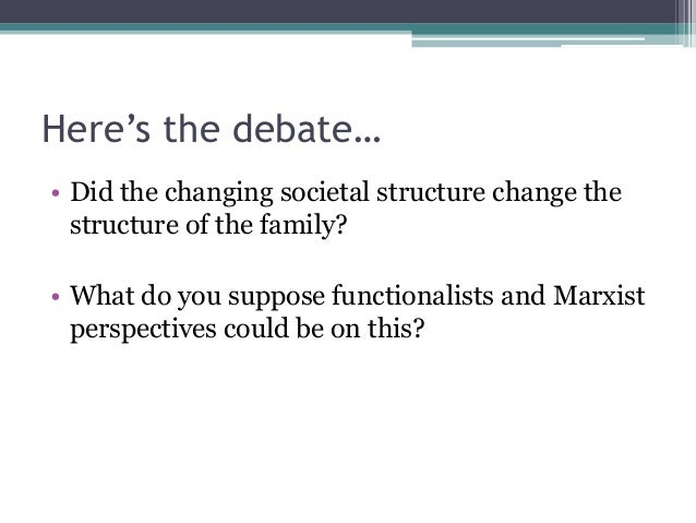 Here's the debate… • Did the changing societal structure change the structure of the family?  • What do you suppose functi...