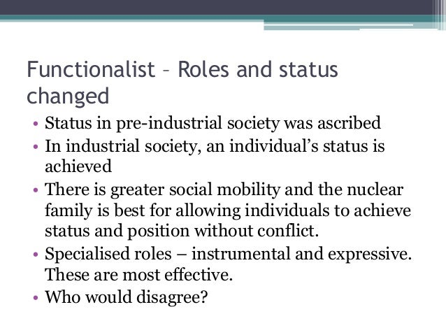 Functionalist – Roles and status changed • Status in pre-industrial society was ascribed • In industrial society, an indiv...