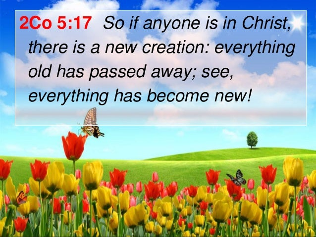 2Co 5:17 So if anyone is in Christ, there is a new creation: everything old has passed away; see, everything has become ne...