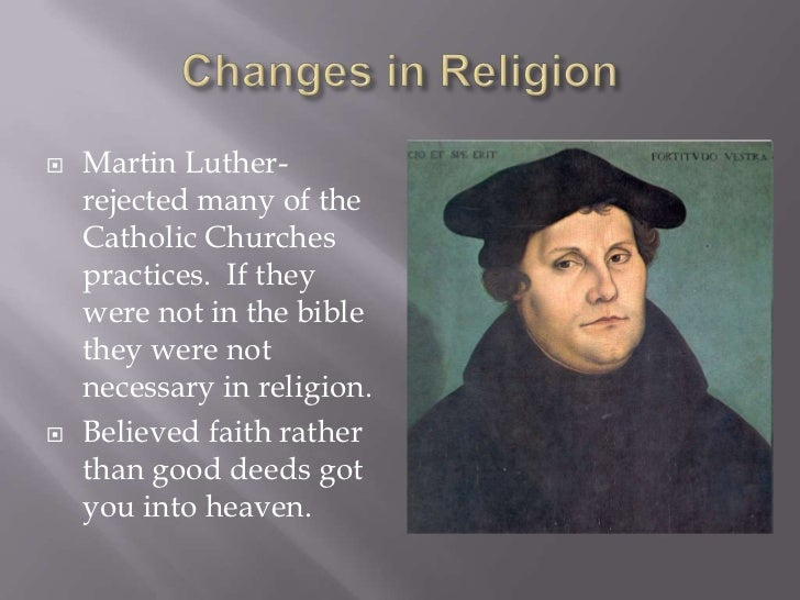 Changes in Religion<br />Martin Luther-rejected many of the Catholic Churches practices.  If they were not in the bible th...
