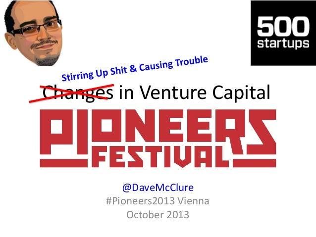 Changes in Venture Capital  @DaveMcClure #Pioneers2013 Vienna October 2013