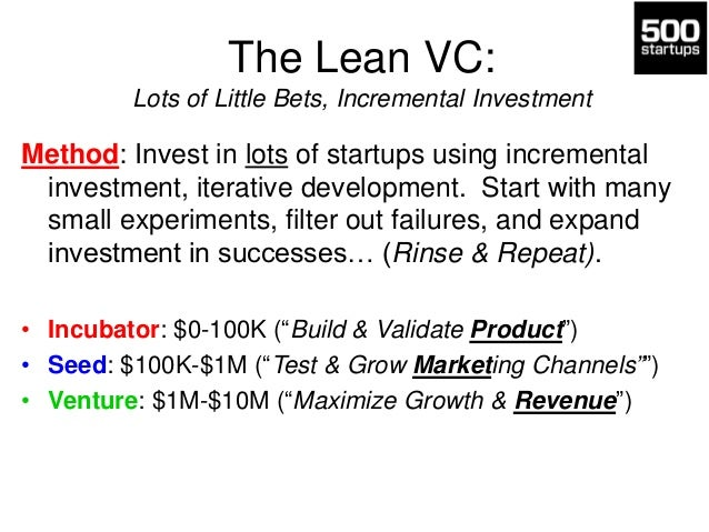 The Lean VC: Lots of Little Bets, Incremental Investment  Method: Invest in lots of startups using incremental investment,...