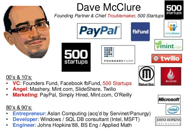 """Dave McClure Founding Partner & Chief Troublemaker, 500 Startups  00""""s & 10""""s: • VC: Founders Fund, Facebook fbFund, 500 S..."""