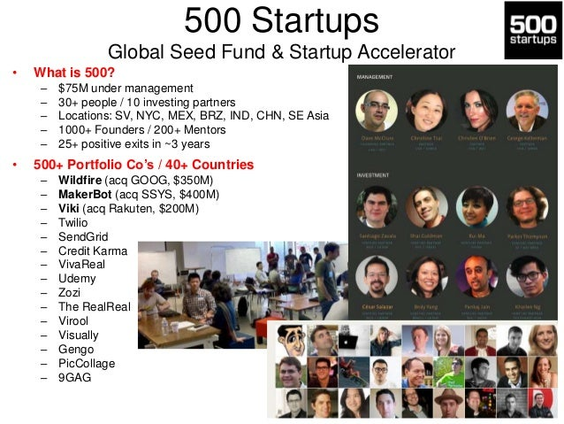 500 Startups Global Seed Fund & Startup Accelerator •  What is 500? – – – – –  •  $75M under management 30+ people / 10 in...