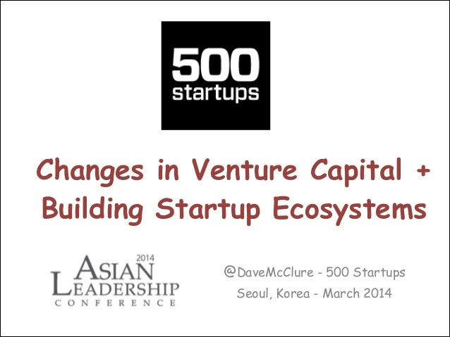 Changes in Venture Capital + Building Startup Ecosystems @DaveMcClure - 500 Startups Seoul, Korea - March 2014