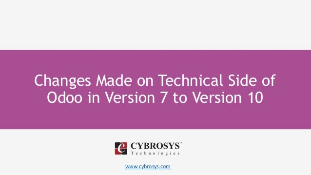 www.cybrosys.com Changes Made on Technical Side of Odoo in Version 7 to Version 10