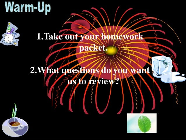 1.Take out your homework packet. 2.What questions do you want us to review?