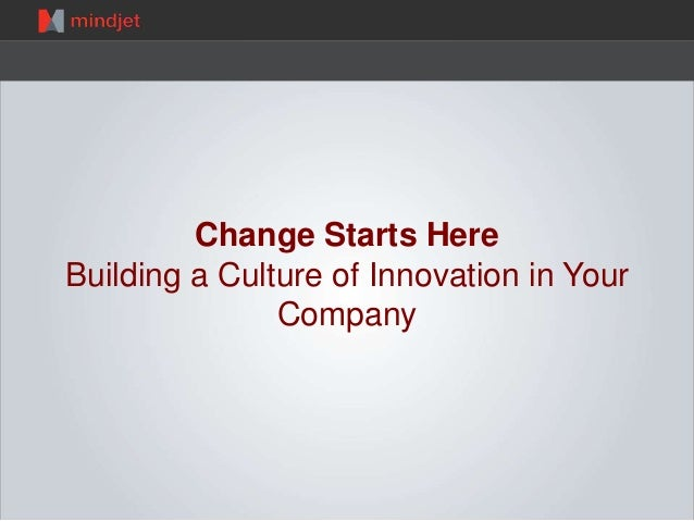 Change Starts Here Building a Culture of Innovation in Your Company