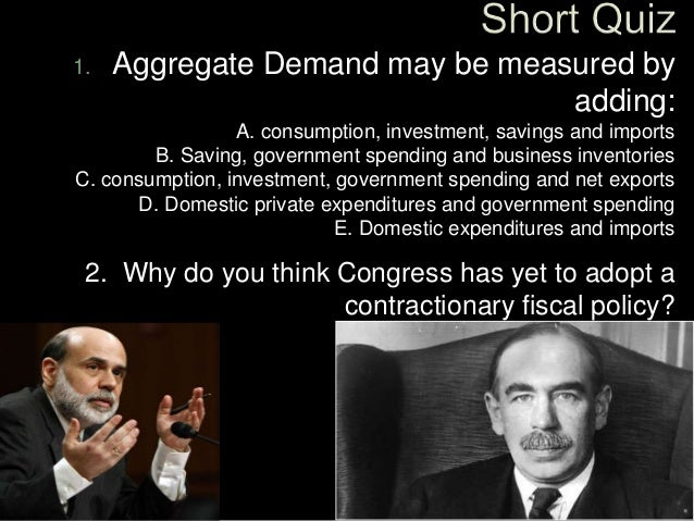 1. Aggregate Demand may be measured by adding: A. consumption, investment, savings and imports B. Saving, government spend...